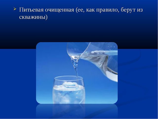 Питьевая очищенная (ее, как правило, берут из скважины)