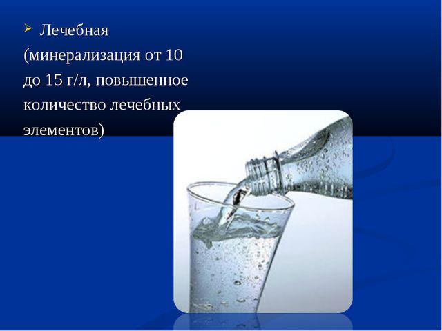 Лечебная (минерализация от 10 до 15 г/л, повышенное количество лечебных элеме...