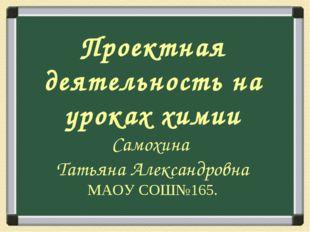 Проектная деятельность на уроках химии Самохина Татьяна Александровна МАОУ СО