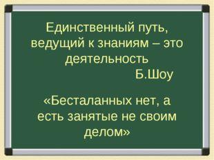 Единственный путь, ведущий к знаниям – это деятельность Б.Шоу «Бесталанных не