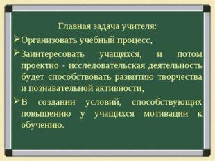 Главная задача учителя: Организовать учебный процесс, Заинтересовать учащихся