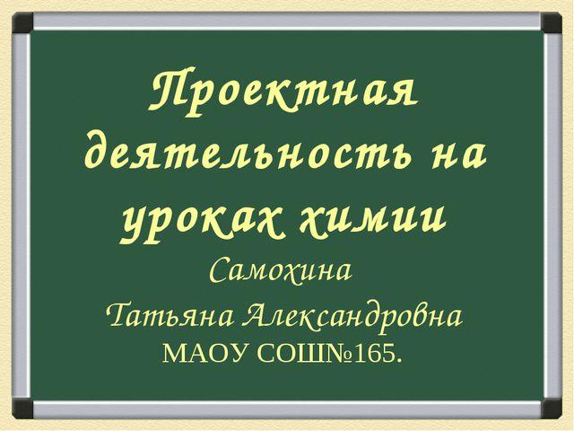 Проектная деятельность на уроках химии Самохина Татьяна Александровна МАОУ СО...