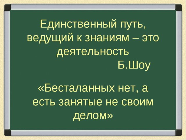 Единственный путь, ведущий к знаниям – это деятельность Б.Шоу «Бесталанных не...