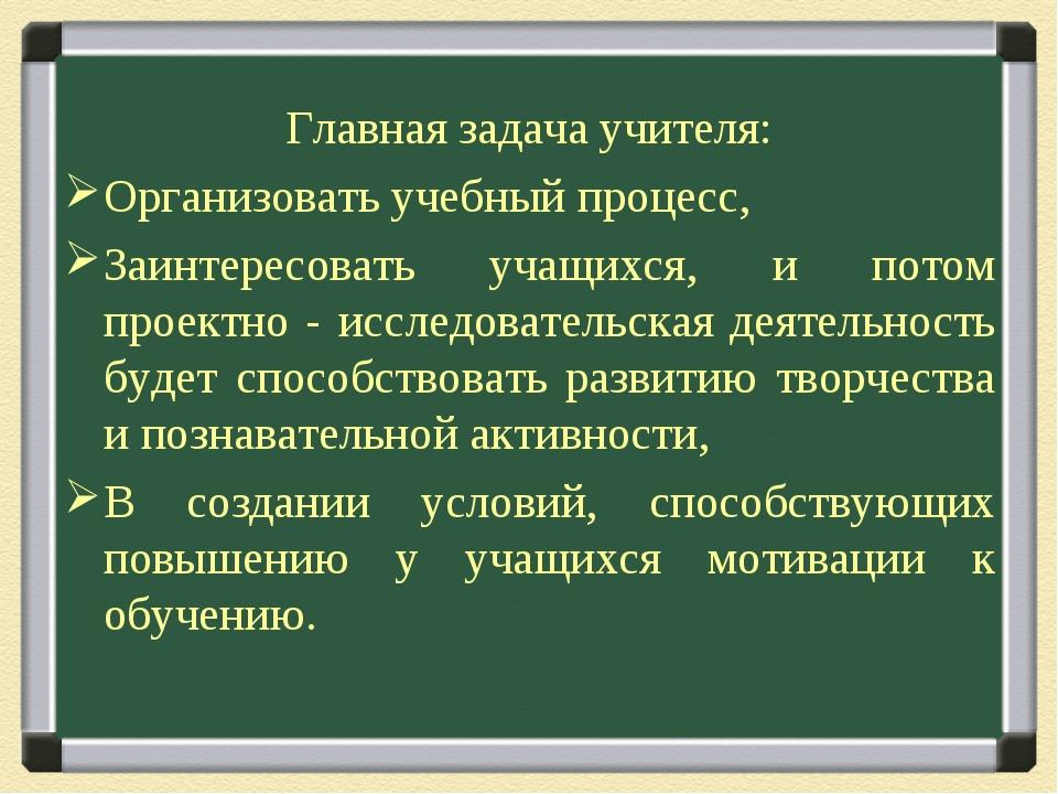 Главная задача учителя: Организовать учебный процесс, Заинтересовать учащихся...