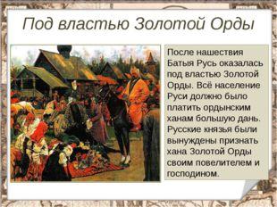 Под властью Золотой Орды После нашествия Батыя Русь оказалась под властью Зол
