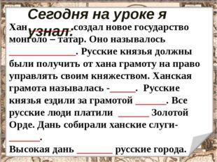 Хан ________ создал новое государство монголо – татар. Оно называлось _______