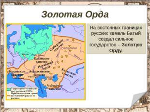 Золотая Орда На восточных границах русских земель Батый создал сильное госуда