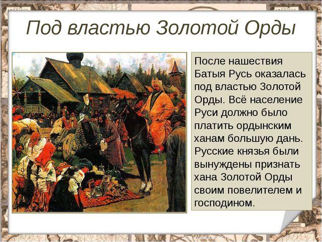 Под властью Золотой Орды После нашествия Батыя Русь оказалась под властью Зол...