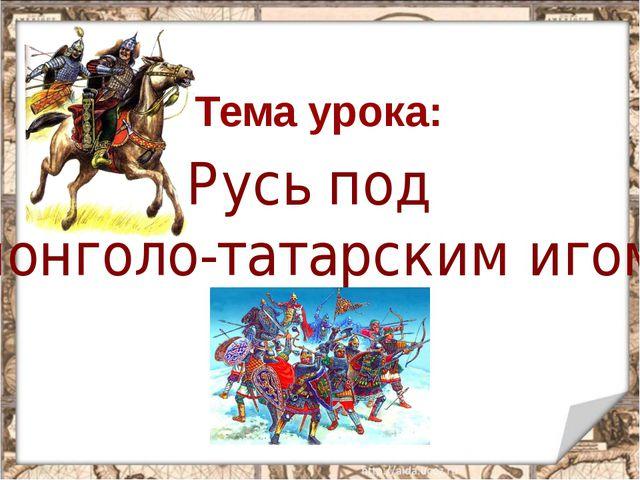 Русь под монголо-татарским игом Тема урока: