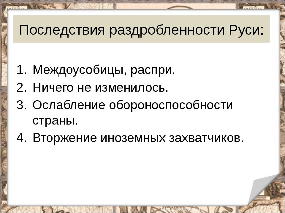 Последствия раздробленности Руси: Междоусобицы, распри. Ничего не изменилось....