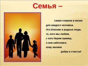 Семья – самое главное в жизни для каждого человека. Это близкие и родные люди