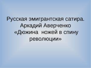 Русская эмигрантская сатира. Аркадий Аверченко «Дюжина ножей в спину революции»