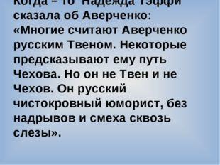 Когда – то Надежда Тэффи сказала об Аверченко: «Многие считают Аверченко русс