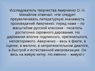 Исследователь творчества Аверченко О. Н. Михайлов отмечал: «Не следует преуве