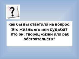 Как бы вы ответили на вопрос: Это жизнь его или судьба? Кто он: творец жизни
