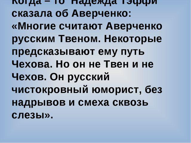 Когда – то Надежда Тэффи сказала об Аверченко: «Многие считают Аверченко русс...