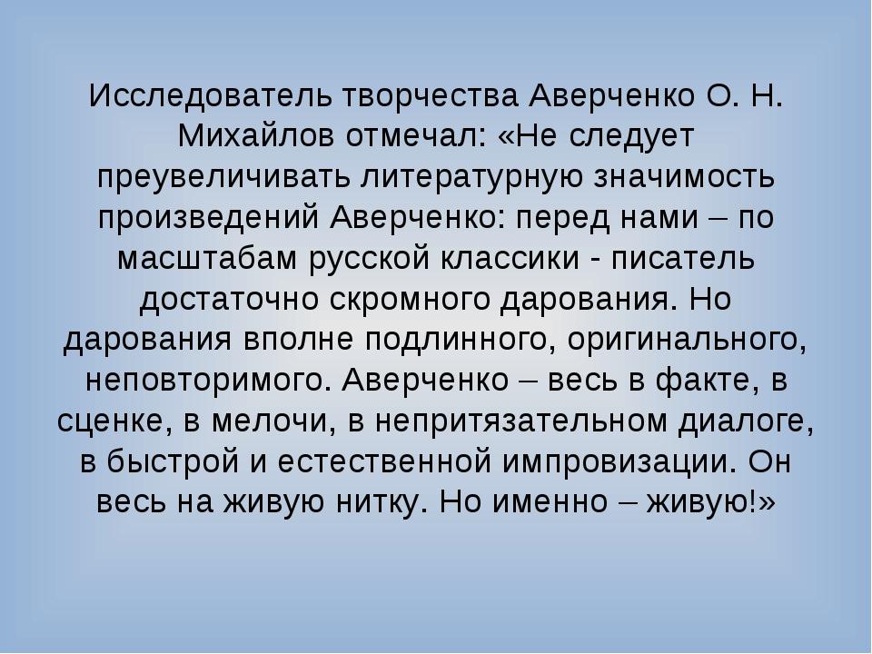 Исследователь творчества Аверченко О. Н. Михайлов отмечал: «Не следует преуве...