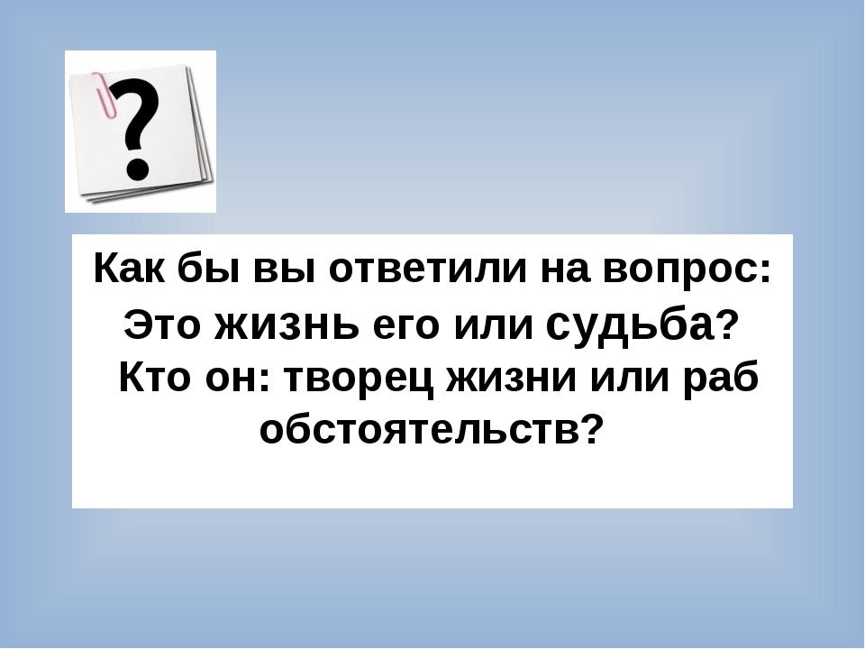 Как бы вы ответили на вопрос: Это жизнь его или судьба? Кто он: творец жизни...