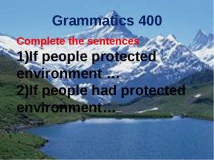 Grammatics 400 Complete the sentences If people protected environment … If pe