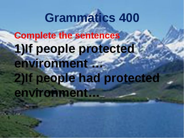 Grammatics 400 Complete the sentences If people protected environment … If pe...