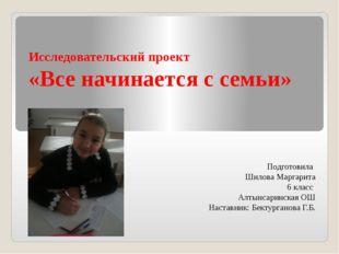 Исследовательский проект «Все начинается с семьи» Подготовила Шилова Маргарит
