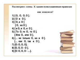 Рассмотрите схемы. К каким пунктуационным правилам они относятся? 1) [ О, О,