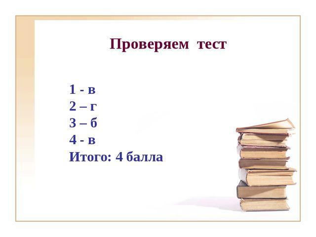 Проверяем тест 1 - в 2 – г 3 – б 4 - в Итого: 4 балла