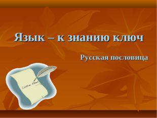 Язык – к знанию ключ Русская пословица