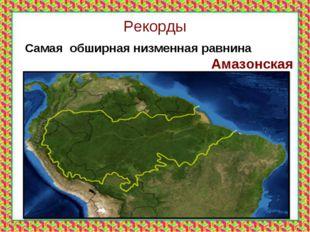 Рекорды Самая обширная низменная равнина Амазонская