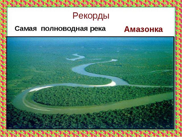 Рекорды Самая полноводная река Амазонка