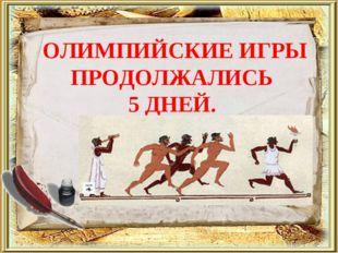 ОЛИМПИЙСКИЕ ИГРЫ ПРОДОЛЖАЛИСЬ 5 ДНЕЙ.