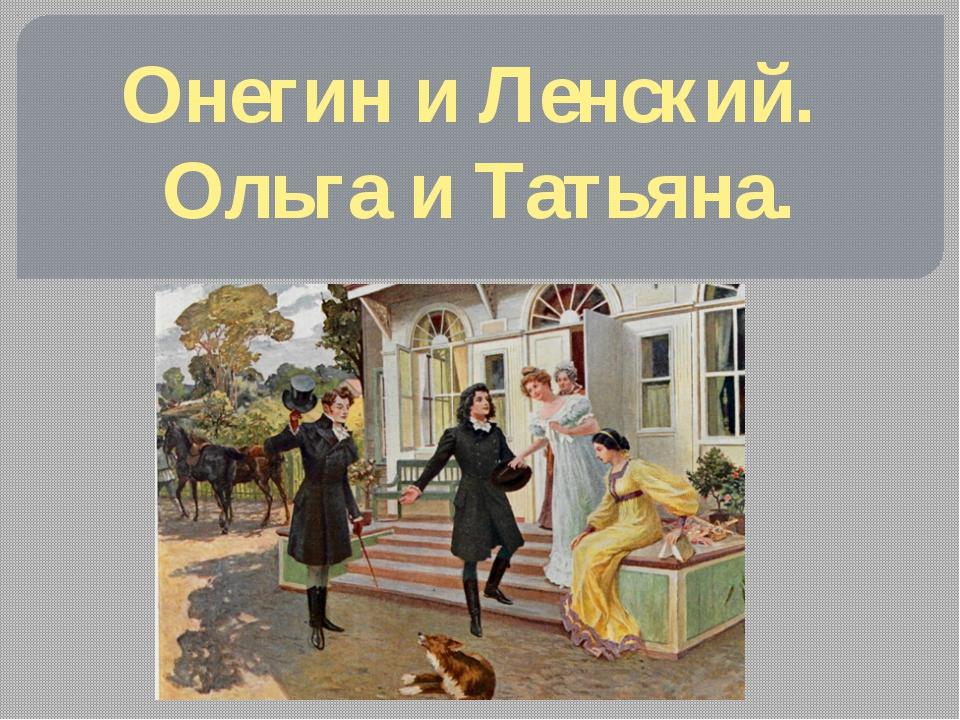 Онегин и Ленский. Ольга и Татьяна.