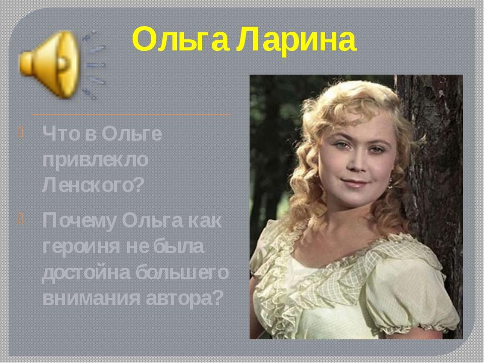 Ольга Ларина Что в Ольге привлекло Ленского? Почему Ольга как героиня не была...