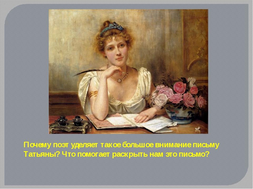 Почему поэт уделяет такое большое внимание письму Татьяны? Что помогает раскр...