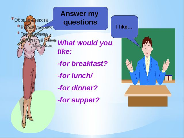 Answer my questions What would you like: -for breakfast? -for lunch/ -for din...