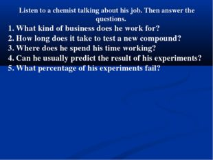 Listen to a chemist talking about his job. Then answer the questions. What ki