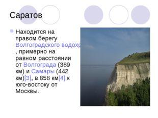 Саратов Находится на правом берегу Волгоградского водохранилища, примерно на