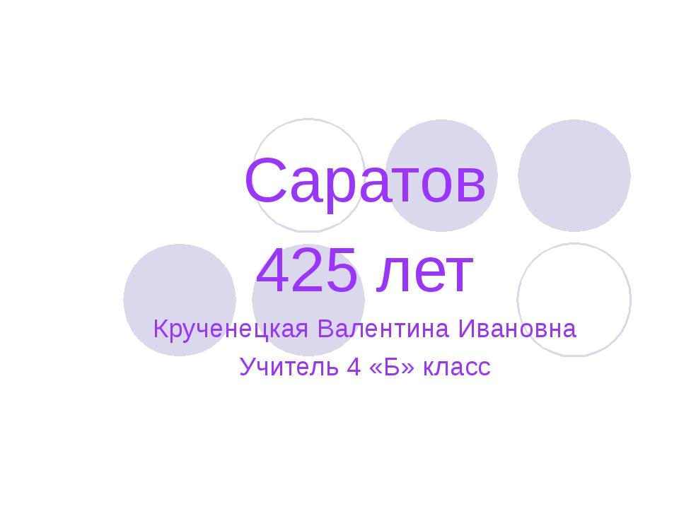 Саратов 425 лет Крученецкая Валентина Ивановна Учитель 4 «Б» класс