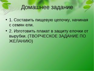 Домашнее задание 1. Составить пищевую цепочку, начиная с семян ели. 2. Изгото