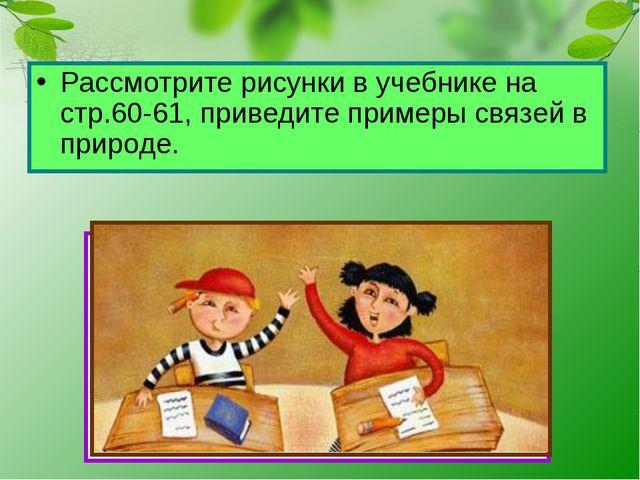 Рассмотрите рисунки в учебнике на стр.60-61, приведите примеры связей в приро...