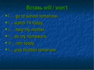 Вставь will / won't I … go to school tomorrow. I …watch TV today. I … help my