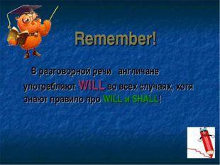 Remember! В разговорной речи англичане употребляют WILL во всех случаях, хотя