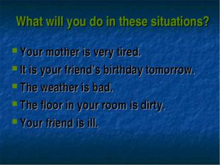 What will you do in these situations? Your mother is very tired. It is your f
