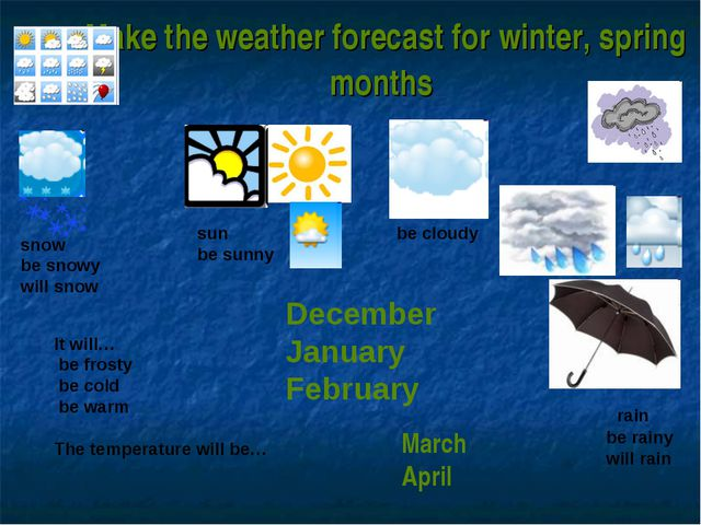 Make the weather forecast for winter, spring months It will… be frosty be col...