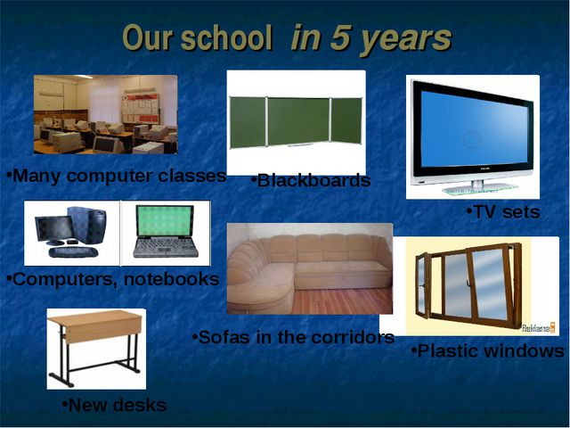 Our school in 5 years Many computer classes Blackboards TV sets Computers, no...