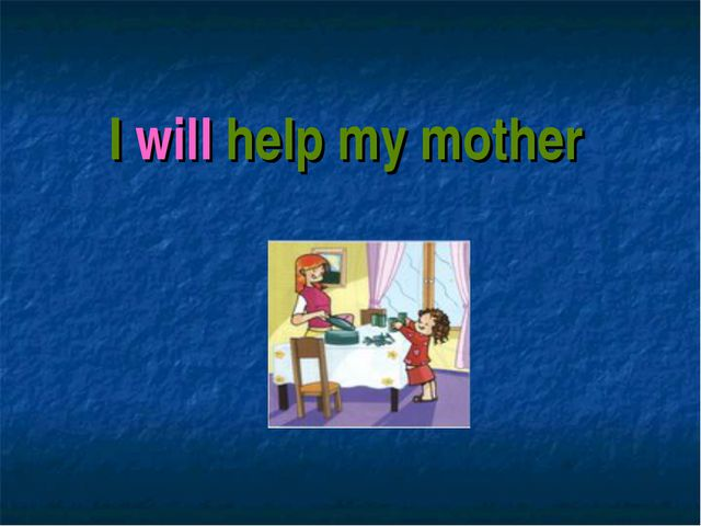 I will help my mother