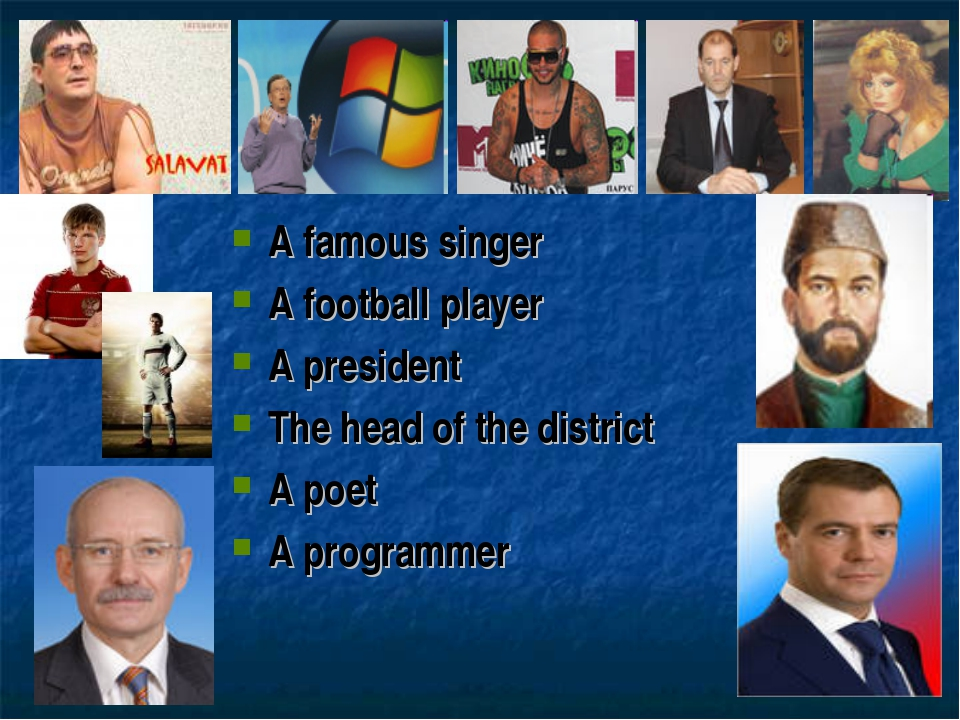 A famous singer A football player A president The head of the district A poet...