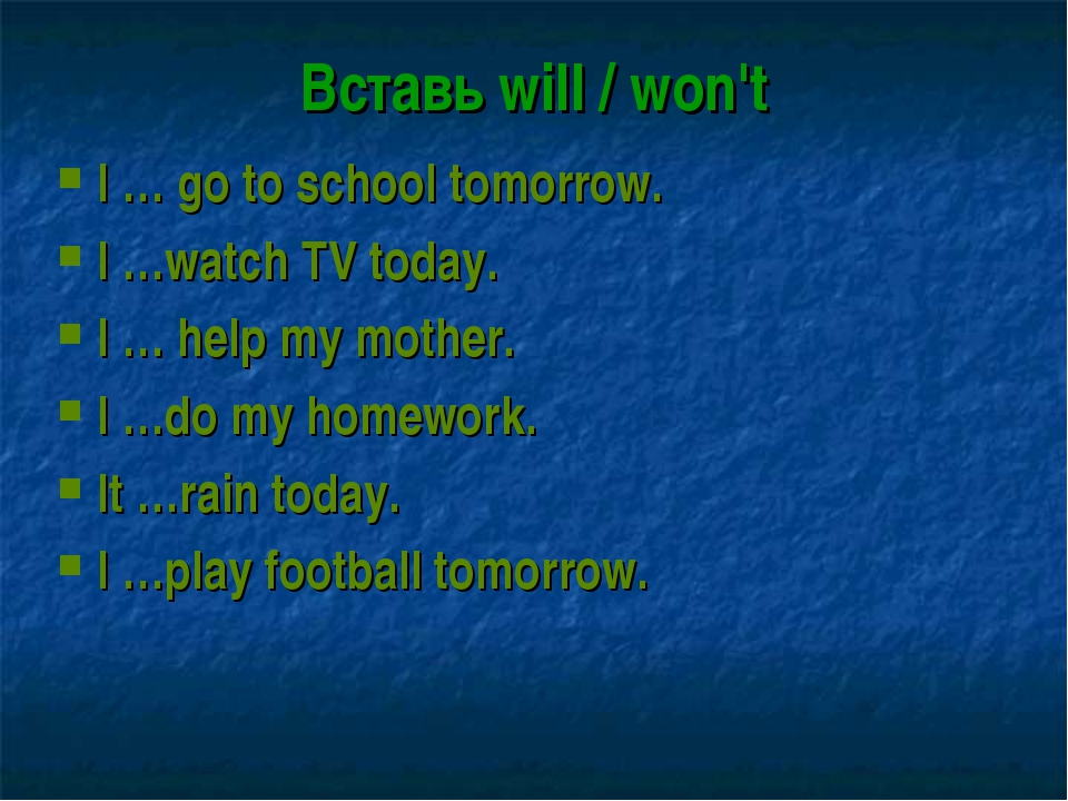 Вставь will / won't I … go to school tomorrow. I …watch TV today. I … help my...