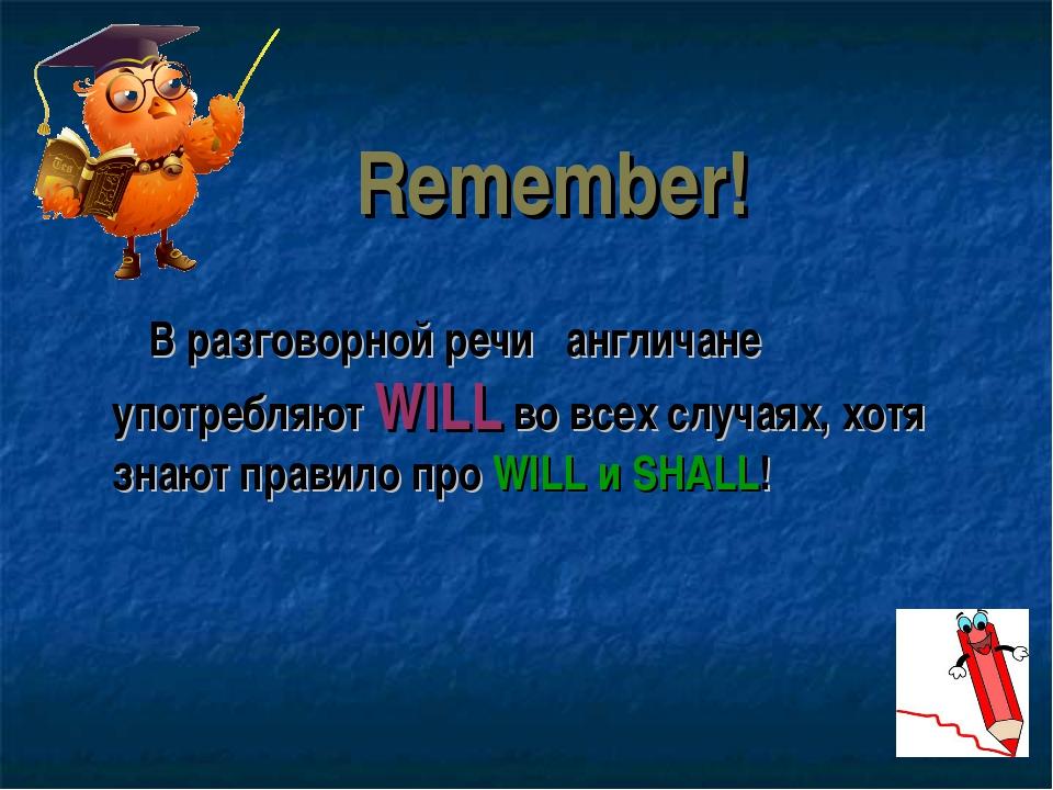 Remember! В разговорной речи англичане употребляют WILL во всех случаях, хотя...