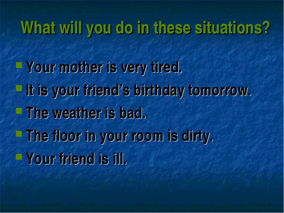 What will you do in these situations? Your mother is very tired. It is your f...
